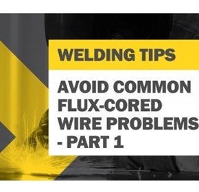 Tips for Avoiding Common Flux-Cored Wire Problems - Part 1