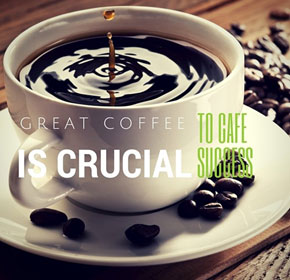 Great coffee is crucial to Cafe success